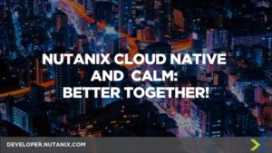 Nutanix Cloud Native and Calm: Better Together!