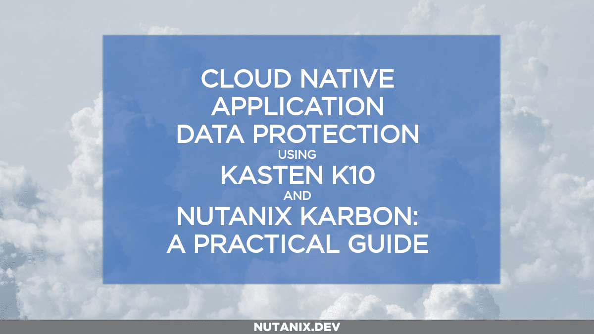 Cloud Native Application Data Protection Using Kasten K10 and Nutanix Karbon: A Practical Guide