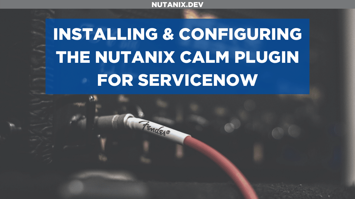 Installing and configuring the Nutanix Calm plugin for ServiceNow