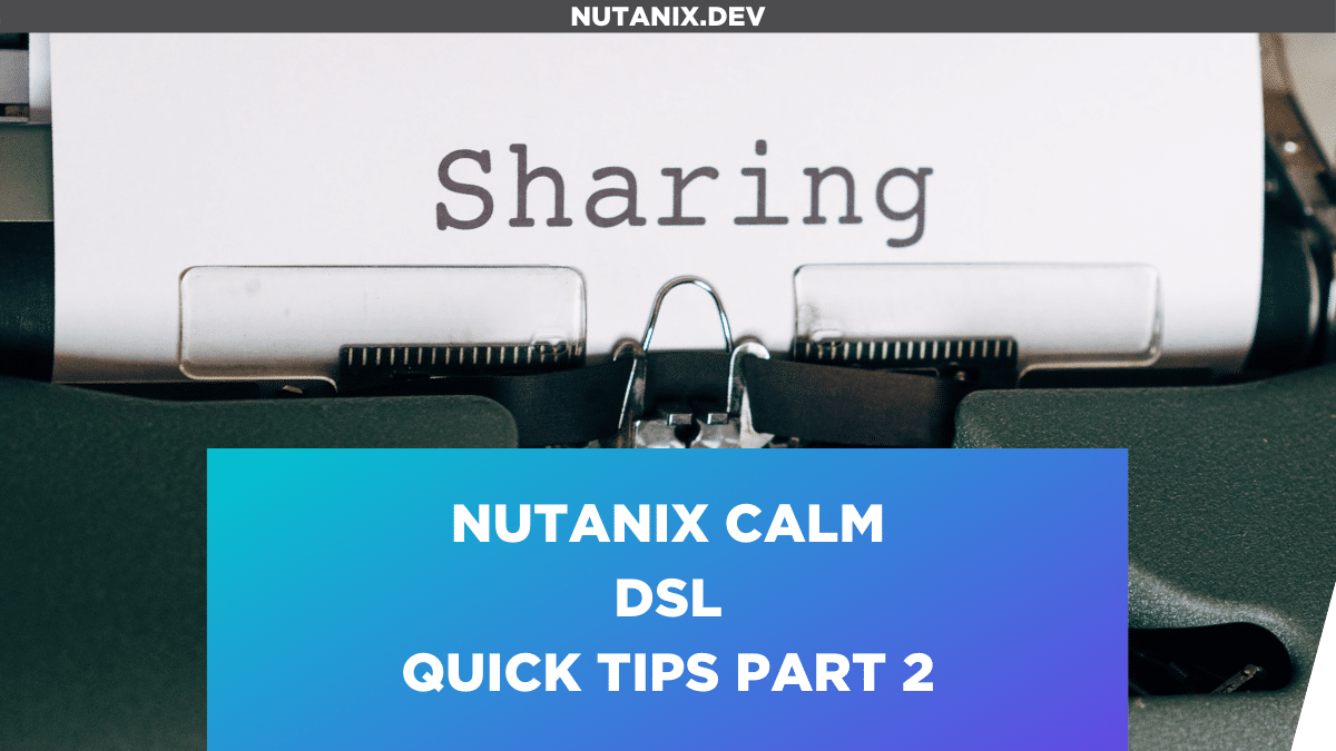 Nutanix Calm DSL – Quick Tips Part 2