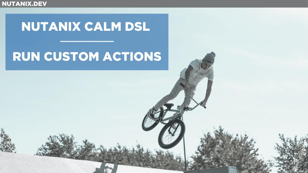 Nutanix Calm DSL – Run Custom Actions