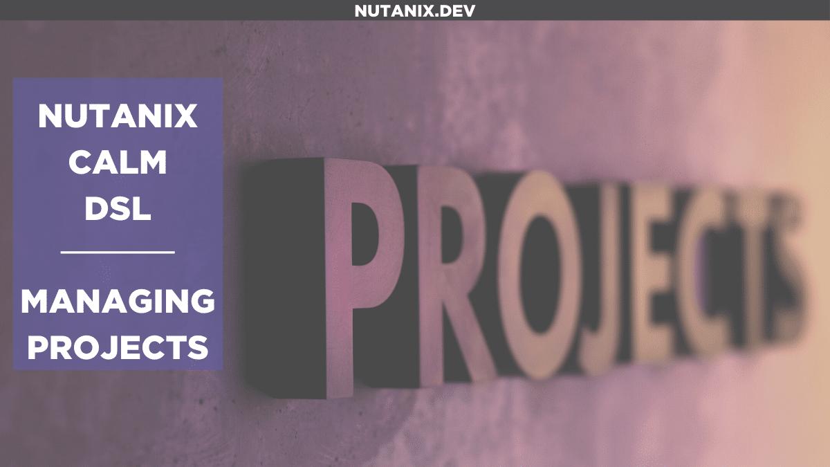 Nutanix Calm DSL - Managing Projects