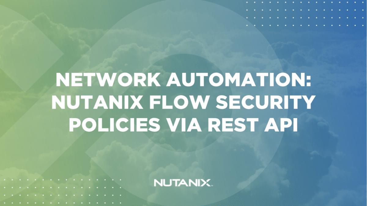 Nutanix.dev - Network Automation Nutanix Flow Security Policies via REST API