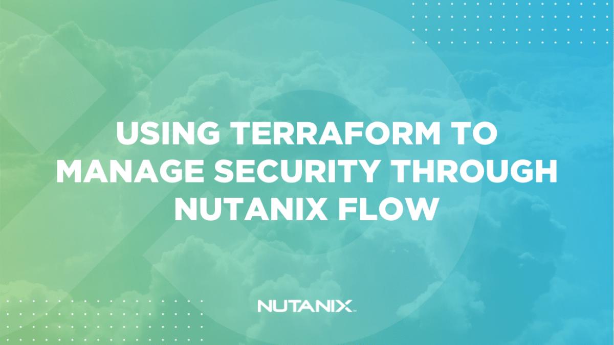 Nutanix.dev - Using Terraform to manage security through Nutanix Flow