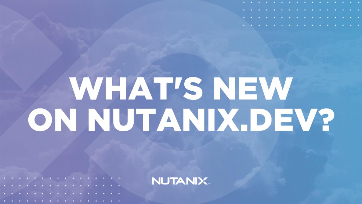 Nutanix.dev - What's new on Nutanix.dev