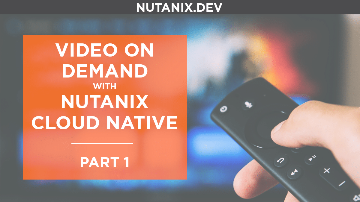 Video On Demand with Nutanix Cloud Native – Part 1